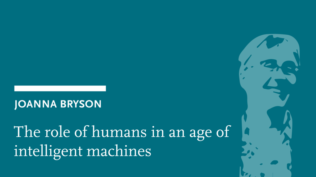 Joanna Bryson: The role of humans in an age of intelligent machines